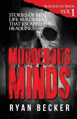 Murderous Minds: Stories of Real Life Murderers That Escaped the Headlines - Seven, True Crime, and Becker, Ryan