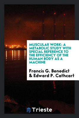 Muscular Work: A Metabolic Study with Special Reference to the Efficiency of the Human Body as a Machine - Benedict, Francis G