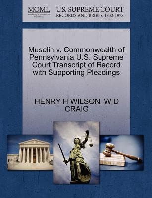 Muselin V. Commonwealth of Pennsylvania U.S. Supreme Court Transcript of Record with Supporting Pleadings - Wilson, Henry H, and Craig, W D