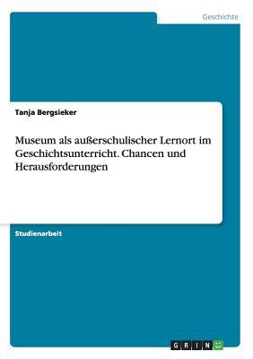 Museum ALS Au?erschulischer Lernort Im Geschichtsunterricht. Chancen Und Herausforderungen - Bergsieker, Tanja