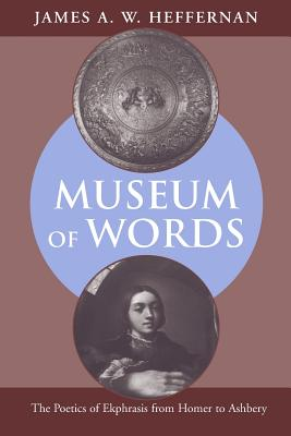 Museum of Words: The Poetics of Ekphrasis from Homer to Ashbery - Heffernan, James A W