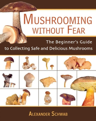 Mushrooming Without Fear: The Beginner's Guide to Collecting Safe and Delicious Mushrooms - Schwab, Alexander, and Lehmann, Monika (Consultant editor), and Mantle, Roy (Consultant editor)