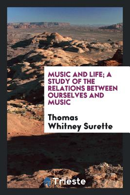 Music and Life; A Study of the Relations Between Ourselves and Music - Surette, Thomas Whitney