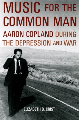 Music for the Common Man: Aaron Copland During the Depression and War - Crist, Elizabeth Bergman