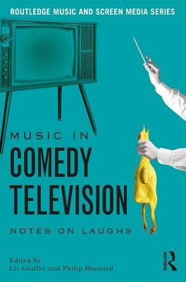 Music in Comedy Television: Notes on Laughs - Giuffre, Liz (Editor), and Hayward, Philip (Editor)