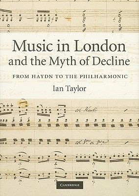 Music in London and the Myth of Decline: From Haydn to the Philharmonic - Taylor, Ian, M.B