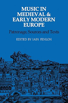 Music in Medieval and Early Modern Europe: Patronage, Sources and Texts - Fenlon, Iain (Editor)