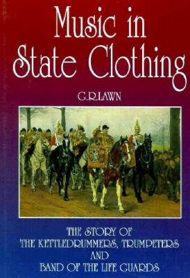 Music in State Clothing: The Story of Trumpeters, Kettledrummers, and Band of the Life Guards - Lawn, George
