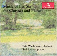 Music of Les Six for Clarinet and Piano - Eric Wachmann (clarinet); Ted Reuter (piano)