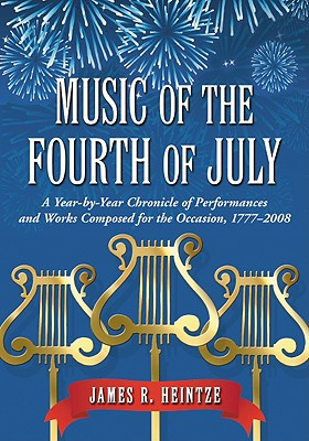 Music of the Fourth of July: A Year-By-Year Chronicle of Performances and Works Composed for the Occasion, 1777-2008 - Heintze, James R, Professor