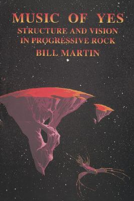 Music of Yes: Structure and Vision in Progressive Rock - Martin, Bill, Jr.