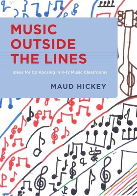 Music Outside the Lines: Ideas for Composing Music in K-12 Music Classrooms - Hickey, Maud