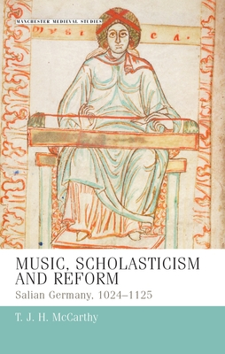 Music, Scholasticism and Reform: Salian Germany, 1024-1125 - McCarthy, T J H