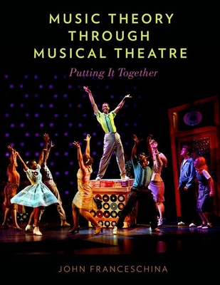 Music Theory Through Musical Theatre: Putting It Together - Franceschina, John