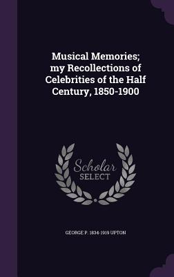 Musical Memories; My Recollections of Celebrities of the Half Century, 1850-1900 - Upton, George P 1834-1919