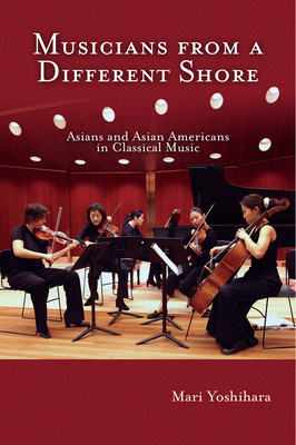 Musicians from a Different Shore: Asians and Asian Americans in Classical Music - Yoshihara, Mari