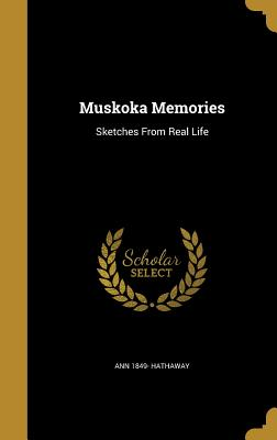 Muskoka Memories: Sketches from Real Life - Hathaway, Ann 1849-