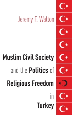 Muslim Civil Society and the Politics of Religious Freedom in Turkey - Walton, Jeremy F
