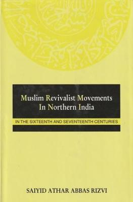 Muslim Revivalist Movements in Northern India in the 16th & 17th Century: In the Sixteenth & Seventeenth Centuries - Rizvi, Saiyid A, and Rizvi, Athar Abbas