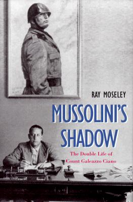 Mussolinis Shadow: The Double Life of Count Galeazzo Ciano - Moseley, Ray, Mr.
