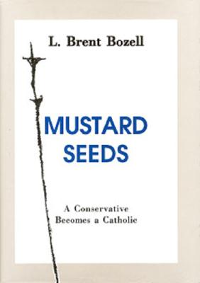 Mustard Seeds: A Conservative Becomes a Catholic - Bozell, L Brent