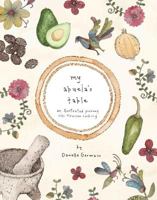 My Abuela's Table: An Illustrated Journey into Mexican Cooking - Germain, Daniella
