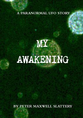 My Awakening: A Paranormal UFO Story - Slattery, Peter Maxwell