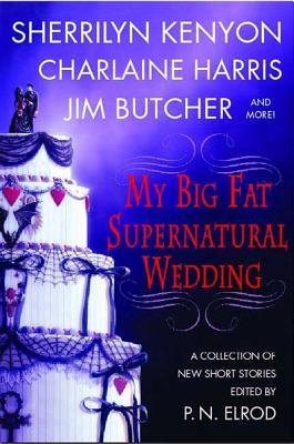 My Big Fat Supernatural Wedding My Big Fat Supernatural Wedding - Elrod, P N, and Kenyon, Sherrilyn, and Harris, Charlaine