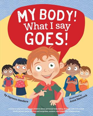 My Body! What I Say Goes!: Teach children body safety, safe/unsafe touch, private parts, secrets/surprises, consent, respect - Sanders, Jayneen