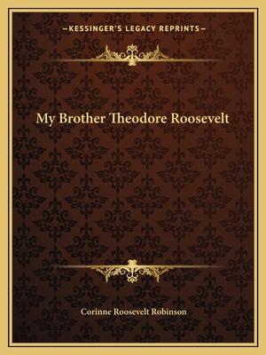 My Brother Theodore Roosevelt - Robinson, Corinne Roosevelt