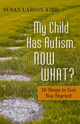 My Child Has Autism, Now What?: 10 Steps to Get You Started - Kidd, Susan Larson