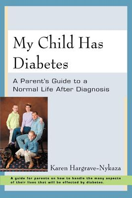 My Child Has Diabetes: A Parent's Guide to a Normal Life After Diagnosis - Hargrave-Nykaza, Karen