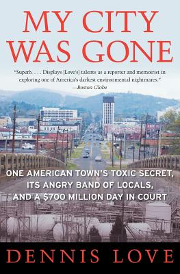 My City Was Gone: One American Town's Toxic Secret, Its Angry Band of Locals, and a $700 Million Day in Court - Love, Dennis