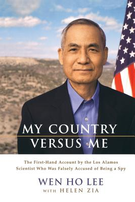 My Country Versus Me: The First-Hand Account by the Los Alamos Scientist Who Was Falsely Accused of Being a Spy - Lee, Wen Ho, and Zia, Helen