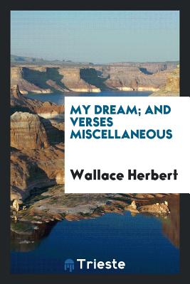 My Dream; And Verses Miscellaneous - Herbert, Wallace
