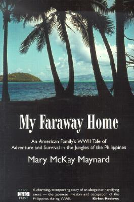My Faraway Home: An American Family's WWII Tale of Adventure and Survival in the Jungles of the Philippines - Maynard, Mary McKay