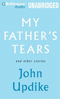 My Father's Tears and Other Stories - Updike, John, Professor, and Daniels, Luke (Read by)