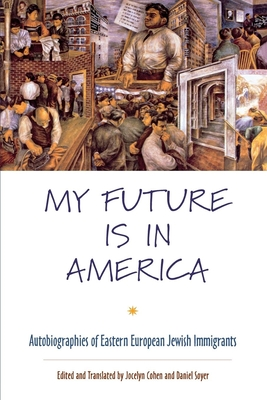 My Future Is in America: Autobiographies of Eastern European Jewish Immigrants - Cohen, Jocelyn (Editor)