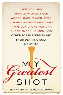 My Greatest Shot: The Top Players Share Their Defining Golf Moments - Cherney, Ron, and Arkush, Michael