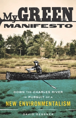 My Green Manifesto: Down the Charles River in Pursuit of a New Environmentalism - Gessner, David