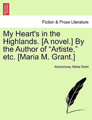 """My Heart's in the Highlands. [A Novel.] by the Author of """"Artiste,"""" Etc. [Maria M. Grant.] - Anonymous, and Grant, Maria"""