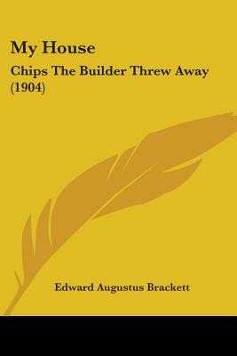 My House: Chips the Builder Threw Away (1904) - Brackett, Edward Augustus