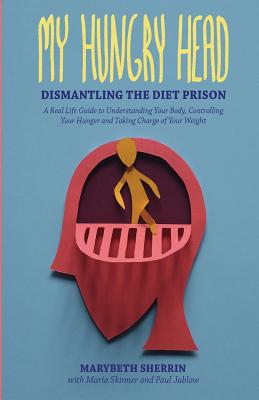 My Hungry Head: Dismantling the Diet Prison: A Real Life Guide to Understanding Your Body, Controlling Your Hunger and Taking Charge of Your Weight - Sherrin, Marybeth, and Jablow, Paul, and Skinner, Maria