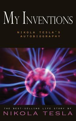 My Inventions: Nikola Tesla's Autobiography - Tesla, Nikola