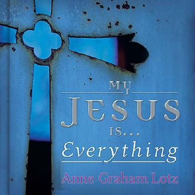 My Jesus Is . . . Everything! - Lotz, Anne Graham