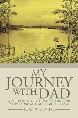 My Journey with Dad: A Caregiver's Perspective in Caring for a Loved One with Alzheimer's Disease - Devine, Joann