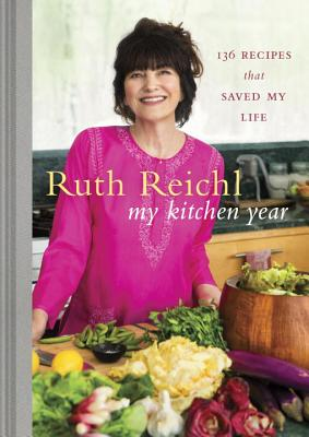 My Kitchen Year: 136 Recipes That Saved My Life - Reichl, Ruth