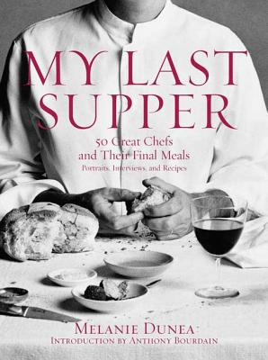 My Last Supper: 50 Great Chefs and Their Final Meals: Portraits, Interviews, and Recipes - Dunea, Melanie