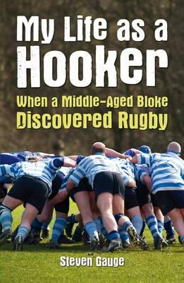 My Life as a Hooker: When a Middle-Aged Bloke Discovered Rugby - Gauge, Steven