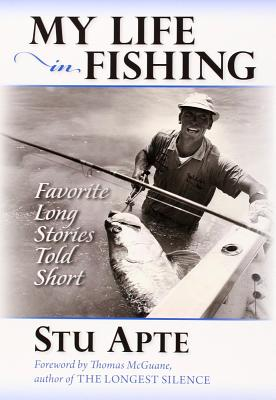 My Life in Fishing: Favorite Long Stories Told Short - Apte, Stu, and McGuane, Thomas (Foreword by)